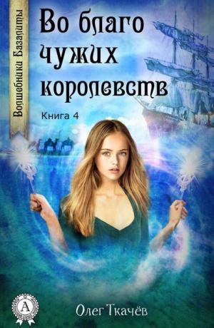 Волшебники Базалиты #4. Во благо чужих королевств